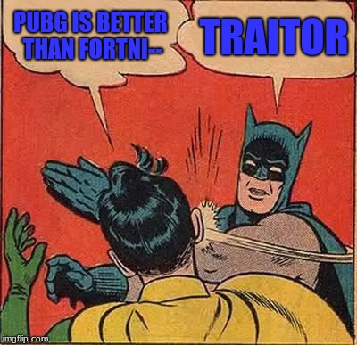 Batman Slapping Robin Meme | PUBG IS BETTER THAN FORTNI-- TRAITOR | image tagged in memes,batman slapping robin | made w/ Imgflip meme maker
