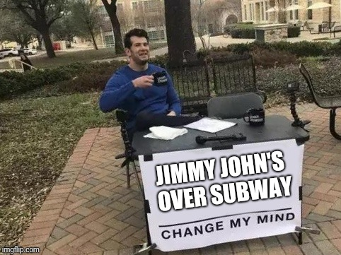 Change My Mind | JIMMY JOHN'S OVER SUBWAY | image tagged in change my mind | made w/ Imgflip meme maker