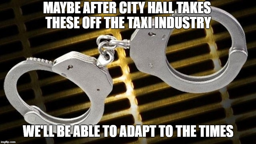 One sided rules | MAYBE AFTER CITY HALL TAKES THESE OFF THE TAXI INDUSTRY WE'LL BE ABLE TO ADAPT TO THE TIMES | image tagged in cuffed | made w/ Imgflip meme maker