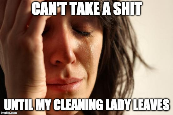 First World Problems Meme | CAN'T TAKE A SHIT UNTIL MY CLEANING LADY LEAVES | image tagged in memes,first world problems,AdviceAnimals | made w/ Imgflip meme maker