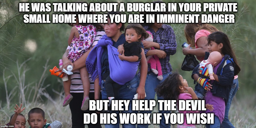 HE WAS TALKING ABOUT A BURGLAR IN YOUR PRIVATE SMALL HOME WHERE YOU ARE IN IMMINENT DANGER BUT HEY HELP THE DEVIL DO HIS WORK IF YOU WISH | made w/ Imgflip meme maker