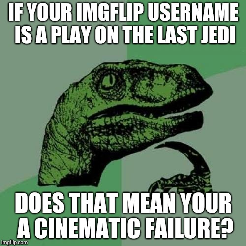 Philosoraptor Meme | IF YOUR IMGFLIP USERNAME IS A PLAY ON THE LAST JEDI DOES THAT MEAN YOUR A CINEMATIC FAILURE? | image tagged in memes,philosoraptor | made w/ Imgflip meme maker