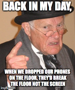 Back In My Day Meme | BACK IN MY DAY, WHEN WE DROPPED OUR PHONES ON THE FLOOR, THEY'D BREAK THE FLOOR NOT THE SCREEN | image tagged in memes,back in my day | made w/ Imgflip meme maker