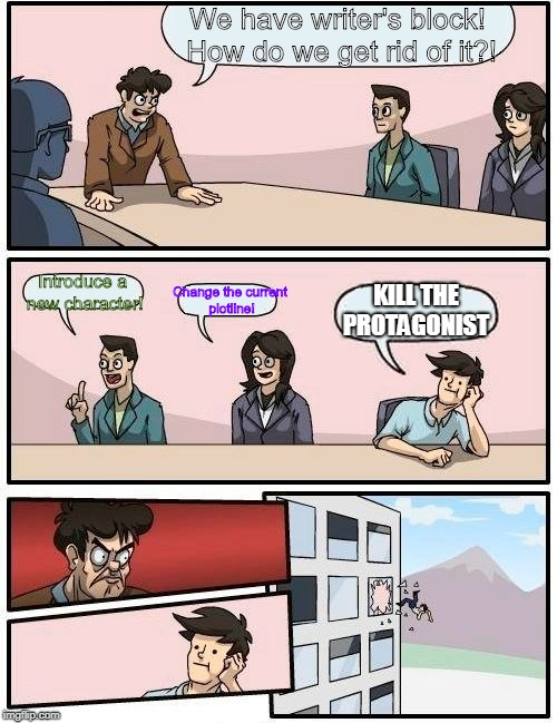 Boardroom Meeting Suggestion Meme | We have writer's block! How do we get rid of it?! Introduce a new character! Change the current plotline! KILL THE PROTAGONIST | image tagged in memes,boardroom meeting suggestion | made w/ Imgflip meme maker
