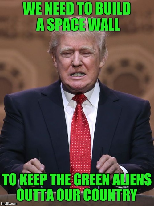 The Green Aliens are the worst...they steal our cattle and probe our red necks.. bringing disease and drugs.  Just bad dudes. |  WE NEED TO BUILD A SPACE WALL; TO KEEP THE GREEN ALIENS OUTTA OUR COUNTRY | image tagged in donald trump,aliens week,trump aliens,build a wall | made w/ Imgflip meme maker