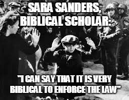 "Enforcing the law | SARA SANDERS, BIBLICAL SCHOLAR: ""I CAN SAY THAT IT IS VERY BIBLICAL TO ENFORCE THE LAW"" 