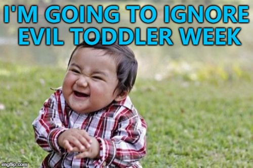 Evil Toddler Week, June 14-21, a DomDoesMemes extravagnza... :) | I'M GOING TO IGNORE EVIL TODDLER WEEK | image tagged in memes,evil toddler,evil toddler week,theme week | made w/ Imgflip meme maker