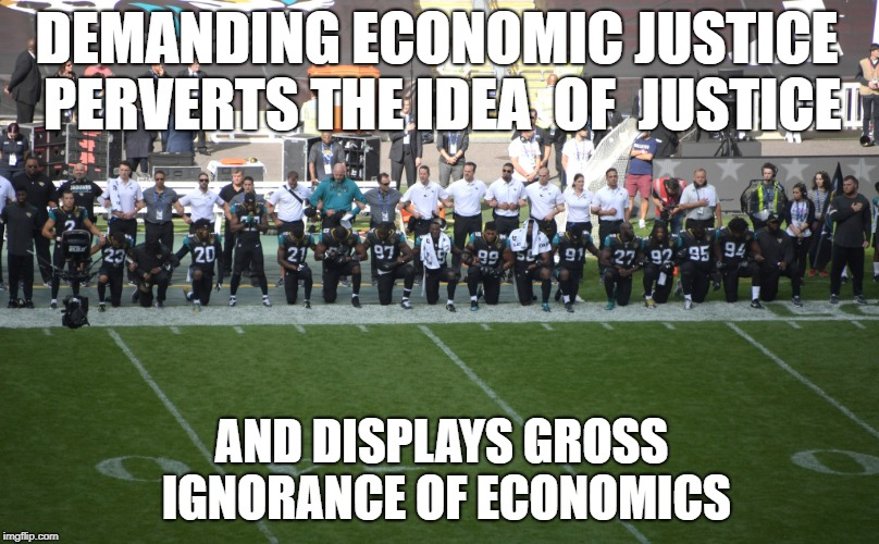 DEMANDING ECONOMIC JUSTICE PERVERTS THE IDEA  OF  JUSTICE AND DISPLAYS GROSS IGNORANCE OF ECONOMICS | image tagged in nfl hate veterans players | made w/ Imgflip meme maker