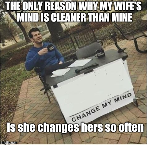 Change my mind | THE ONLY REASON WHY MY WIFE'S MIND IS CLEANER THAN MINE is she changes hers so often | image tagged in change my mind | made w/ Imgflip meme maker