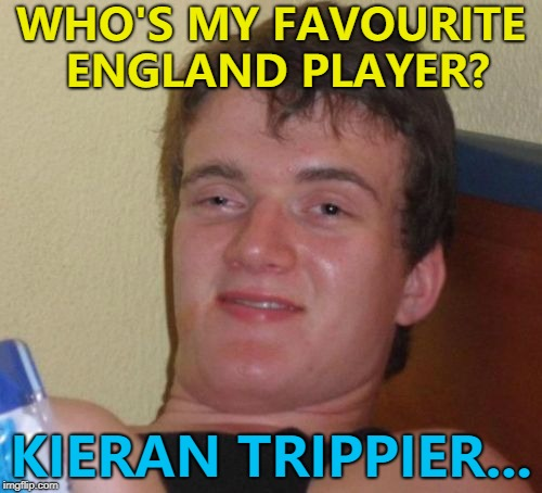 That's his name... :) | WHO'S MY FAVOURITE ENGLAND PLAYER? KIERAN TRIPPIER... | image tagged in memes,10 guy,world cup,kieran trippier | made w/ Imgflip meme maker