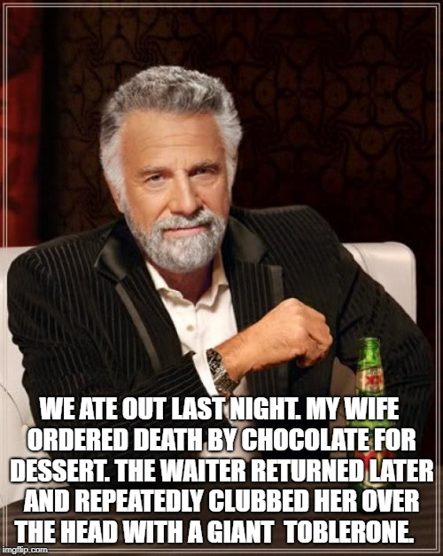 The Most Interesting Man In The World Meme | WE ATE OUT LAST NIGHT. MY WIFE ORDERED DEATH BY CHOCOLATE FOR DESSERT. THE WAITER RETURNED LATER AND REPEATEDLY CLUBBED HER OVER THE HEAD WI | image tagged in memes,the most interesting man in the world | made w/ Imgflip meme maker