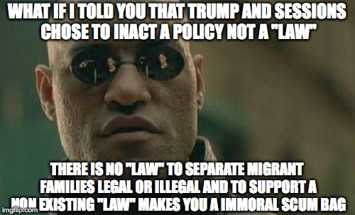 "Matrix Morpheus Meme | WHAT IF I TOLD YOU THAT TRUMP AND SESSIONS CHOSE TO INACT A POLICY NOT A ""LAW"" THERE IS NO ""LAW"" TO SEPARATE MIGRANT FAMILIES LEGAL OR ILLEG 