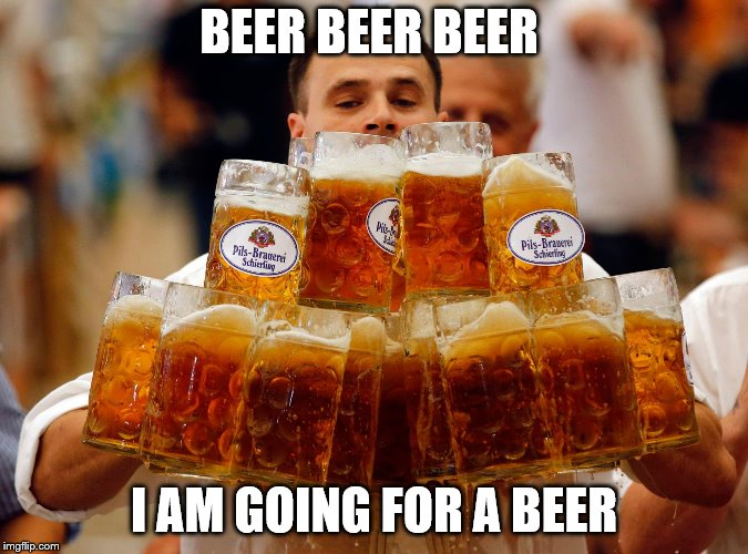 BEER BEER BEER I AM GOING FOR A BEER | image tagged in beer | made w/ Imgflip meme maker