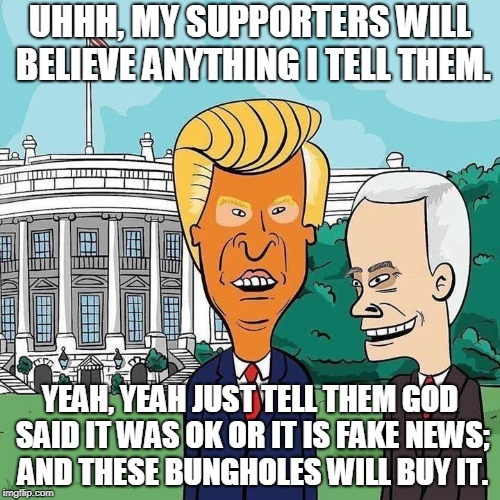 Peavis and Buttrump | UHHH, MY SUPPORTERS WILL BELIEVE ANYTHING I TELL THEM. YEAH, YEAH JUST TELL THEM GOD SAID IT WAS OK OR IT IS FAKE NEWS; AND THESE BUNGHOLES  | image tagged in beavis and butthead,trump,pence,bunghole | made w/ Imgflip meme maker