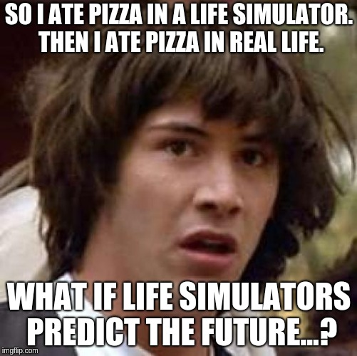 Conspiracy Keanu Meme | SO I ATE PIZZA IN A LIFE SIMULATOR. THEN I ATE PIZZA IN REAL LIFE. WHAT IF LIFE SIMULATORS PREDICT THE FUTURE...? | image tagged in memes,conspiracy keanu | made w/ Imgflip meme maker