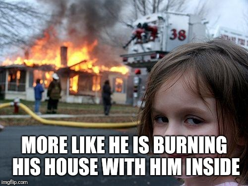 Disaster Girl Meme | MORE LIKE HE IS BURNING HIS HOUSE WITH HIM INSIDE | image tagged in memes,disaster girl | made w/ Imgflip meme maker