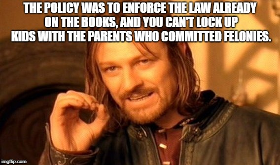 One Does Not Simply Meme | THE POLICY WAS TO ENFORCE THE LAW ALREADY ON THE BOOKS, AND YOU CAN'T LOCK UP KIDS WITH THE PARENTS WHO COMMITTED FELONIES. | image tagged in memes,one does not simply | made w/ Imgflip meme maker
