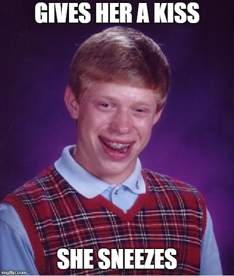 Bad Luck Brian Meme | GIVES HER A KISS SHE SNEEZES | image tagged in memes,bad luck brian | made w/ Imgflip meme maker