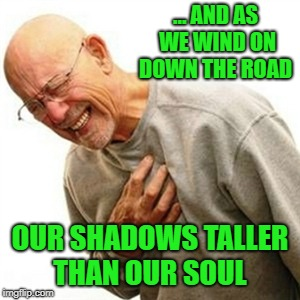 singing zeppelin  |  … AND AS WE WIND ON DOWN THE ROAD; OUR SHADOWS TALLER THAN OUR SOUL | image tagged in memes,right in the childhood,led zeppelin,stairway to heaven | made w/ Imgflip meme maker