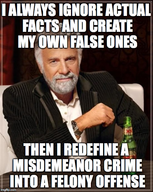 The Most Interesting Man In The World Meme | I ALWAYS IGNORE ACTUAL FACTS AND CREATE MY OWN FALSE ONES THEN I REDEFINE A MISDEMEANOR CRIME INTO A FELONY OFFENSE | image tagged in memes,the most interesting man in the world | made w/ Imgflip meme maker