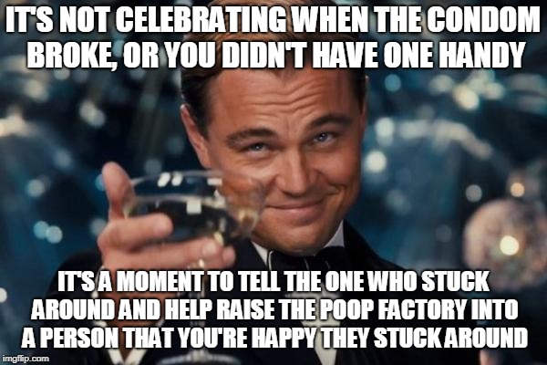 Leonardo Dicaprio Cheers Meme | IT'S NOT CELEBRATING WHEN THE CONDOM BROKE, OR YOU DIDN'T HAVE ONE HANDY IT'S A MOMENT TO TELL THE ONE WHO STUCK AROUND AND HELP RAISE THE P | image tagged in memes,leonardo dicaprio cheers | made w/ Imgflip meme maker