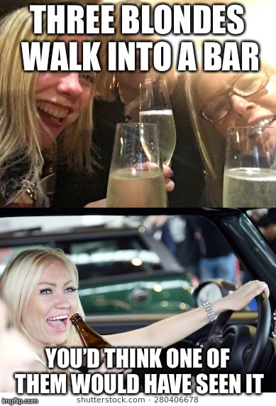 Blonde Joke | THREE BLONDES WALK INTO A BAR YOU'D THINK ONE OF THEM WOULD HAVE SEEN IT | image tagged in blondes,dumb blonde,jokes,bad jokes,go home youre drunk | made w/ Imgflip meme maker