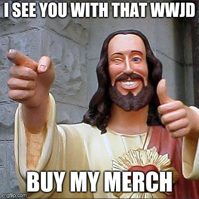 Buddy Christ Meme | I SEE YOU WITH THAT WWJD BUY MY MERCH | image tagged in memes,buddy christ | made w/ Imgflip meme maker