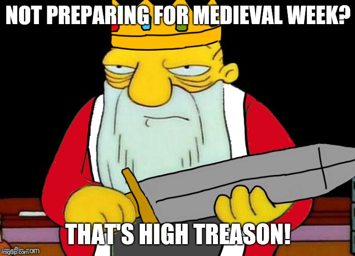 Medieval week! June 20-27th! Be prepared! An ilikepie3.14159... event! | NOT PREPARING FOR MEDIEVAL WEEK? THAT'S HIGH TREASON! | image tagged in medieval week,thats a paddlin,ilikepie314159 | made w/ Imgflip meme maker