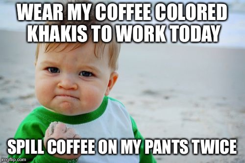 Success Kid Original Meme | WEAR MY COFFEE COLORED KHAKIS TO WORK TODAY SPILL COFFEE ON MY PANTS TWICE | image tagged in memes,success kid original,AdviceAnimals | made w/ Imgflip meme maker