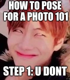 HOW TO POSE FOR A PHOTO 101 STEP 1: U DONT | image tagged in memeabe bts | made w/ Imgflip meme maker