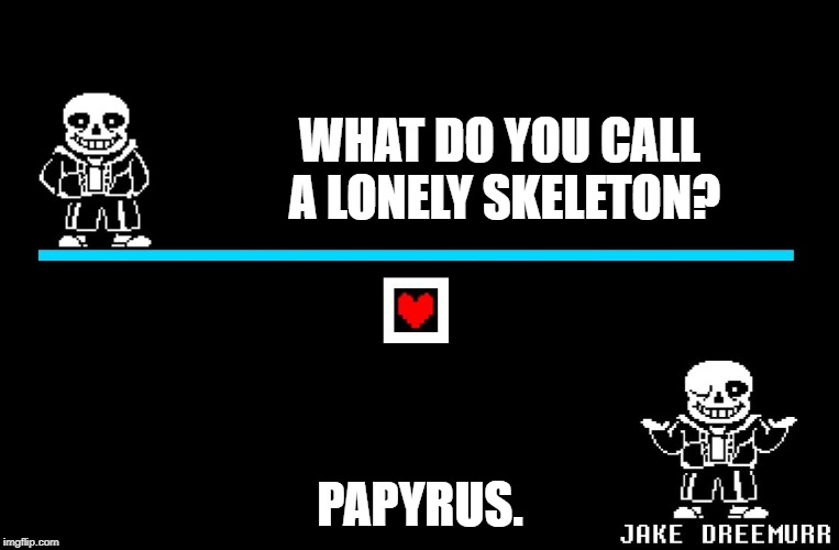 Bad Pun Sans | WHAT DO YOU CALL A LONELY SKELETON? PAPYRUS. | image tagged in bad pun sans | made w/ Imgflip meme maker