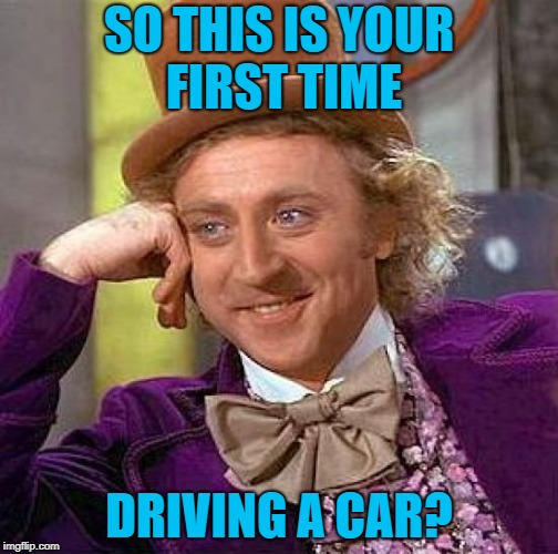 when I get behind a moron | SO THIS IS YOUR FIRST TIME DRIVING A CAR? | image tagged in memes,creepy condescending wonka,bad drivers,slowpoke | made w/ Imgflip meme maker
