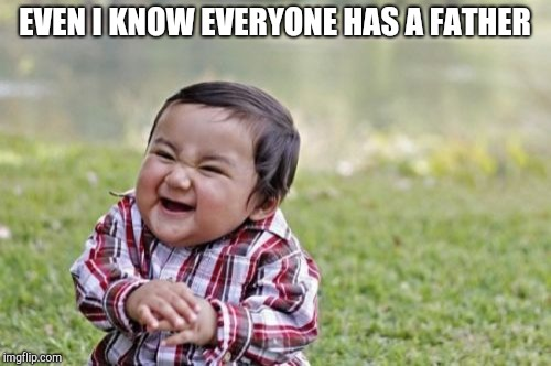 Evil Toddler Meme | EVEN I KNOW EVERYONE HAS A FATHER | image tagged in memes,evil toddler | made w/ Imgflip meme maker