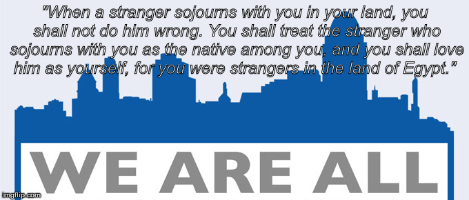 "stranger immigrant | ""When a stranger sojourns with you in your land, you shall not do him wrong. You shall treat the stranger who sojourns with you as the nativ 