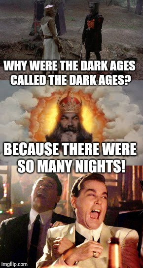 Medieval week! June 20-27! Be prepared! An ilikepie3.14159... event! | WHY WERE THE DARK AGES CALLED THE DARK AGES? BECAUSE THERE WERE SO MANY NIGHTS! | image tagged in ilikepie314159265358979,medieval week,monty python,bad puns | made w/ Imgflip meme maker