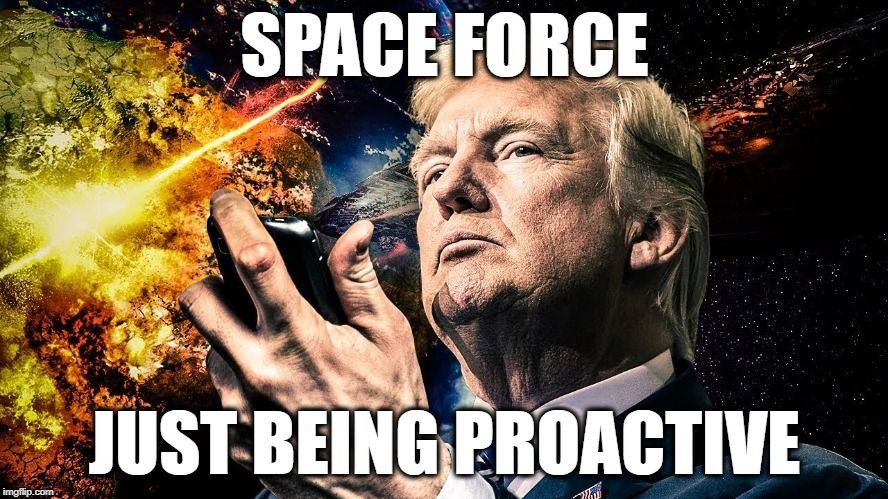 SPACE FORCE aka NASA WITH GUNS | SPACE FORCE JUST BEING PROACTIVE | image tagged in trump,space,nasa | made w/ Imgflip meme maker