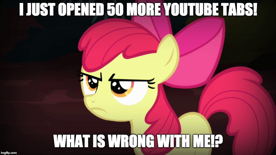 It's time to stop! I can't stop! |  I JUST OPENED 50 MORE YOUTUBE TABS! WHAT IS WRONG WITH ME!? | image tagged in angry applebloom,memes,youtube,xanderbrony,failing | made w/ Imgflip meme maker