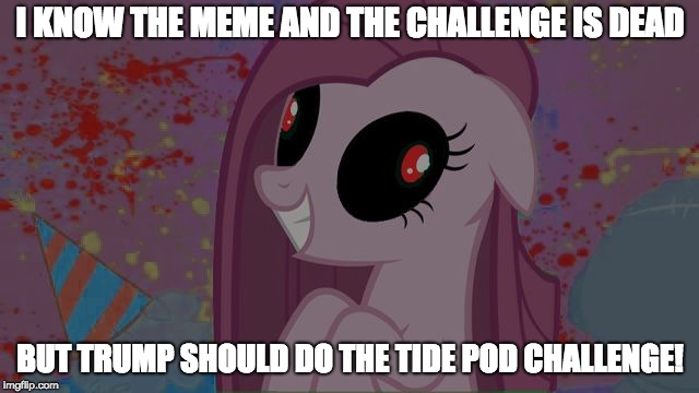 NO! Just a joke! | I KNOW THE MEME AND THE CHALLENGE IS DEAD BUT TRUMP SHOULD DO THE TIDE POD CHALLENGE! | image tagged in nightmare pinkie pie,memes,trump,tide pods,just a joke | made w/ Imgflip meme maker