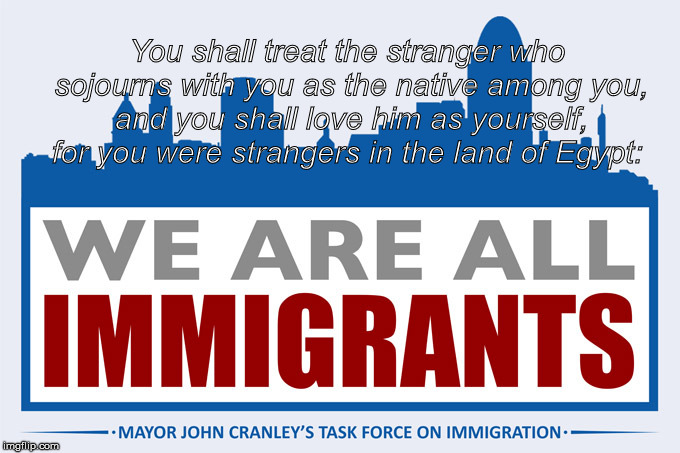 You shall treat the stranger who sojourns with you as the native among you, and you shall love him as yourself, for you were strangers in th | image tagged in we are all immigrants | made w/ Imgflip meme maker