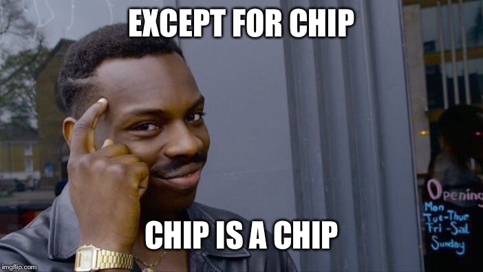 Roll Safe Think About It Meme | EXCEPT FOR CHIP CHIP IS A CHIP | image tagged in memes,roll safe think about it | made w/ Imgflip meme maker