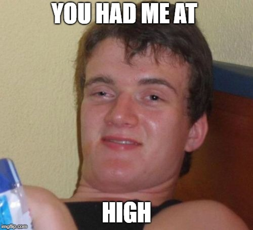 10 Guy is smitten | YOU HAD ME AT HIGH | image tagged in memes,10 guy | made w/ Imgflip meme maker