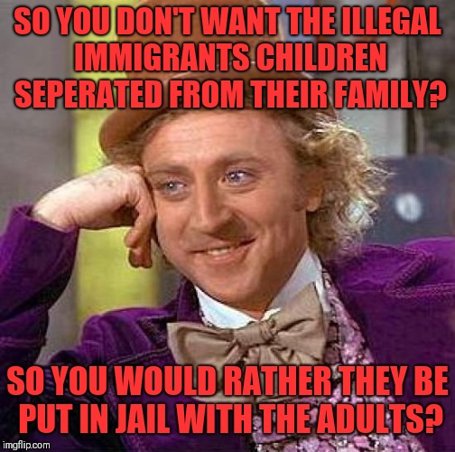 Creepy Condescending Wonka | SO YOU DON'T WANT THE ILLEGAL IMMIGRANTS CHILDREN SEPERATED FROM THEIR FAMILY? SO YOU WOULD RATHER THEY BE PUT IN JAIL WITH THE ADULTS? | image tagged in memes,creepy condescending wonka | made w/ Imgflip meme maker