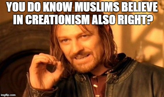 One Does Not Simply Meme | YOU DO KNOW MUSLIMS BELIEVE IN CREATIONISM ALSO RIGHT? | image tagged in memes,one does not simply | made w/ Imgflip meme maker