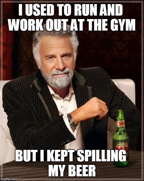 I used to... | I USED TO RUN AND WORK OUT AT THE GYM BUT I KEPT SPILLING MY BEER | image tagged in memes,the most interesting man in the world | made w/ Imgflip meme maker