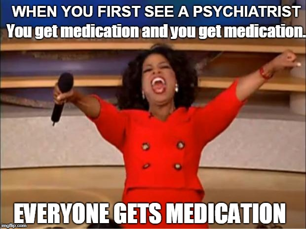 Psychiatrist Oprah | WHEN YOU FIRST SEE A PSYCHIATRIST You get medication and you get medication. EVERYONE GETS MEDICATION | image tagged in memes,oprah you get a,psychiatrist,mental health | made w/ Imgflip meme maker