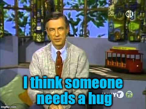 Mr Rogers | I think someone needs a hug | image tagged in mr rogers | made w/ Imgflip meme maker