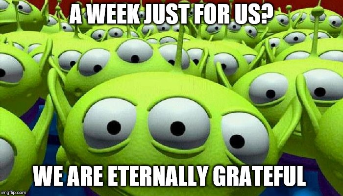 Still a little time left in Aliens Week. Ends June 19th. Courtesy of clinkster and Alliens | A WEEK JUST FOR US? WE ARE ETERNALLY GRATEFUL | image tagged in toy story aliens,aliens week | made w/ Imgflip meme maker