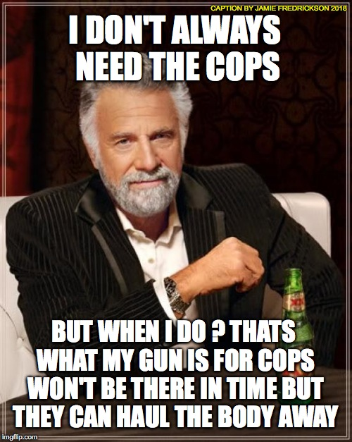 The Most Interesting Man In The World Meme | I DON'T ALWAYS NEED THE COPS BUT WHEN I DO ? THATS WHAT MY GUN IS FOR COPS WON'T BE THERE IN TIME BUT THEY CAN HAUL THE BODY AWAY CAPTION BY | image tagged in memes,the most interesting man in the world | made w/ Imgflip meme maker