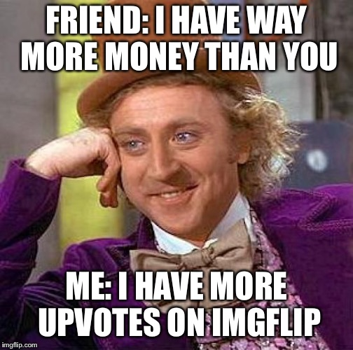 Creepy Condescending Wonka Meme |  FRIEND: I HAVE WAY MORE MONEY THAN YOU; ME: I HAVE MORE UPVOTES ON IMGFLIP | image tagged in memes,creepy condescending wonka | made w/ Imgflip meme maker