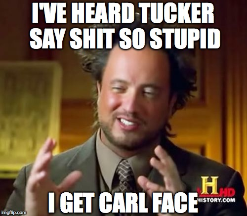 Ancient Aliens Meme | I'VE HEARD TUCKER SAY SHIT SO STUPID I GET CARL FACE | image tagged in memes,ancient aliens | made w/ Imgflip meme maker